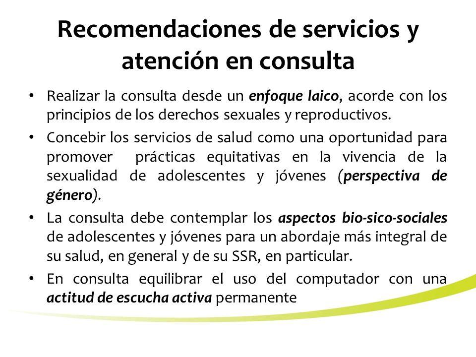Recomendaciones de servicios y atención en consulta Realizar la consulta desde un enfoque laico, acorde con los principios de los derechos sexuales y reproductivos.