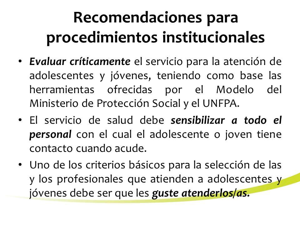 Recomendaciones para procedimientos institucionales Evaluar críticamente el servicio para la atención de adolescentes y jóvenes, teniendo como base las herramientas ofrecidas por el Modelo del Ministerio de Protección Social y el UNFPA.