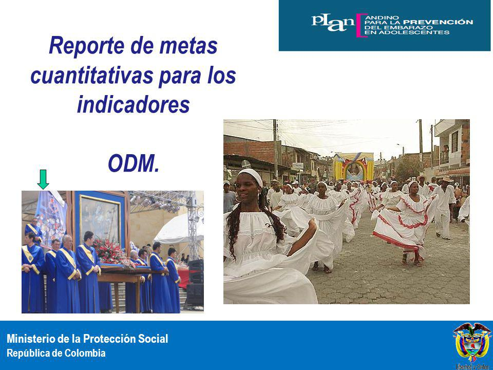 Ministerio de la Protección Social República de Colombia Reporte de metas cuantitativas para los indicadores ODM.