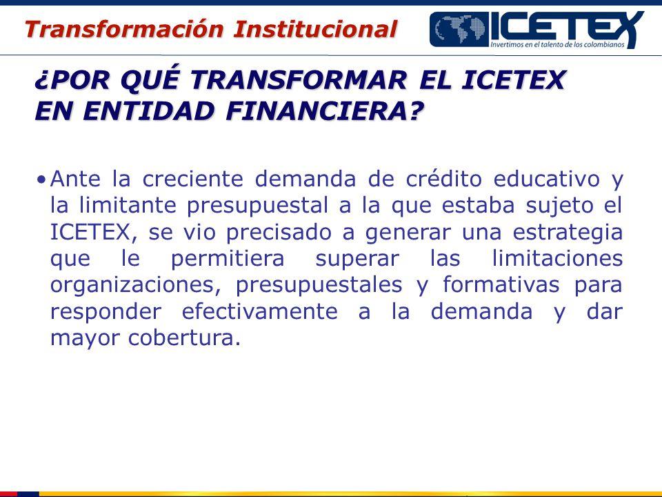 ¿POR QUÉ TRANSFORMAR EL ICETEX EN ENTIDAD FINANCIERA? Ante la creciente demanda de crédito educativo y la limitante presupuestal a la que estaba sujet