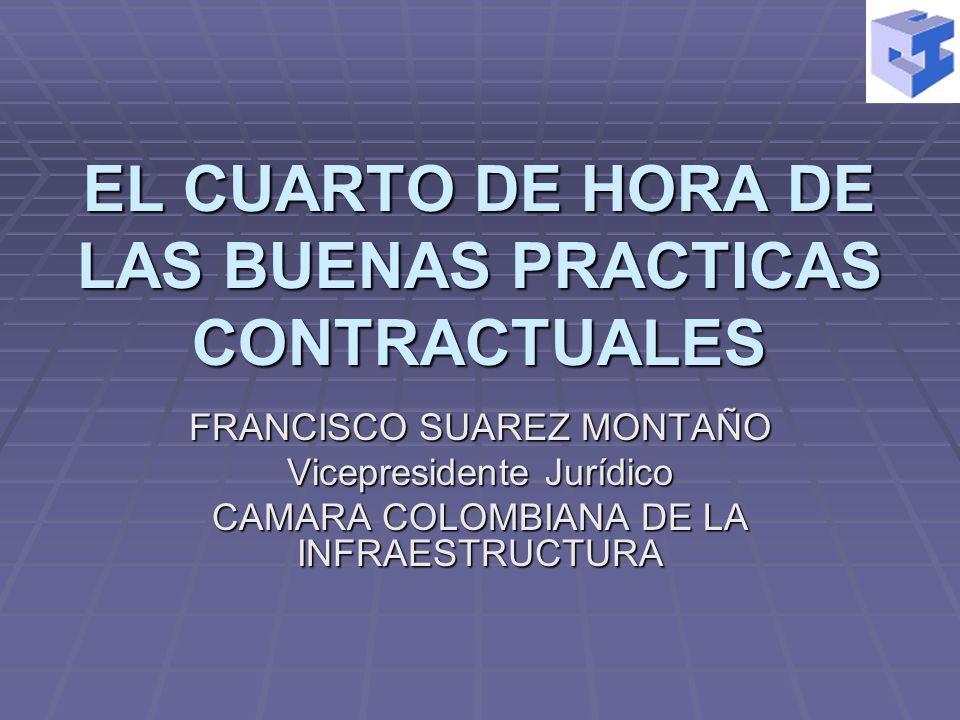 EL CUARTO DE HORA DE LAS BUENAS PRACTICAS CONTRACTUALES FRANCISCO SUAREZ MONTAÑO Vicepresidente Jurídico CAMARA COLOMBIANA DE LA INFRAESTRUCTURA