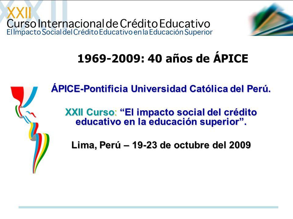 ÁPICE-Pontificia Universidad Católica del Perú. XXII Curso: El impacto social del crédito educativo en la educación superior. Lima, Perú – 19-23 de oc
