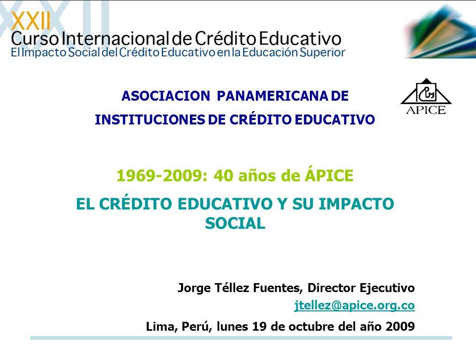 ASOCIACION PANAMERICANA DE INSTITUCIONES DE CRÉDITO EDUCATIVO 1969-2009: 40 años de ÁPICE EL CRÉDITO EDUCATIVO Y SU IMPACTO SOCIAL Jorge Téllez Fuente