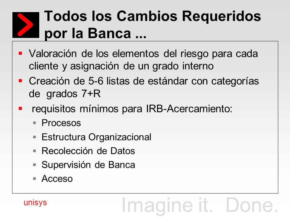 Imagine it. Done. unisys Todos los Cambios Requeridos por la Banca... Valoración de los elementos del riesgo para cada cliente y asignación de un grad