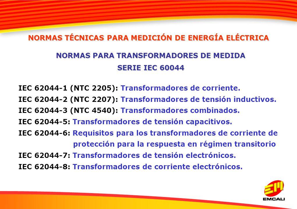 IEC 62044-1 (NTC 2205): Transformadores de corriente. IEC 62044-2 (NTC 2207): Transformadores de tensión inductivos. IEC 62044-3 (NTC 4540): Transform