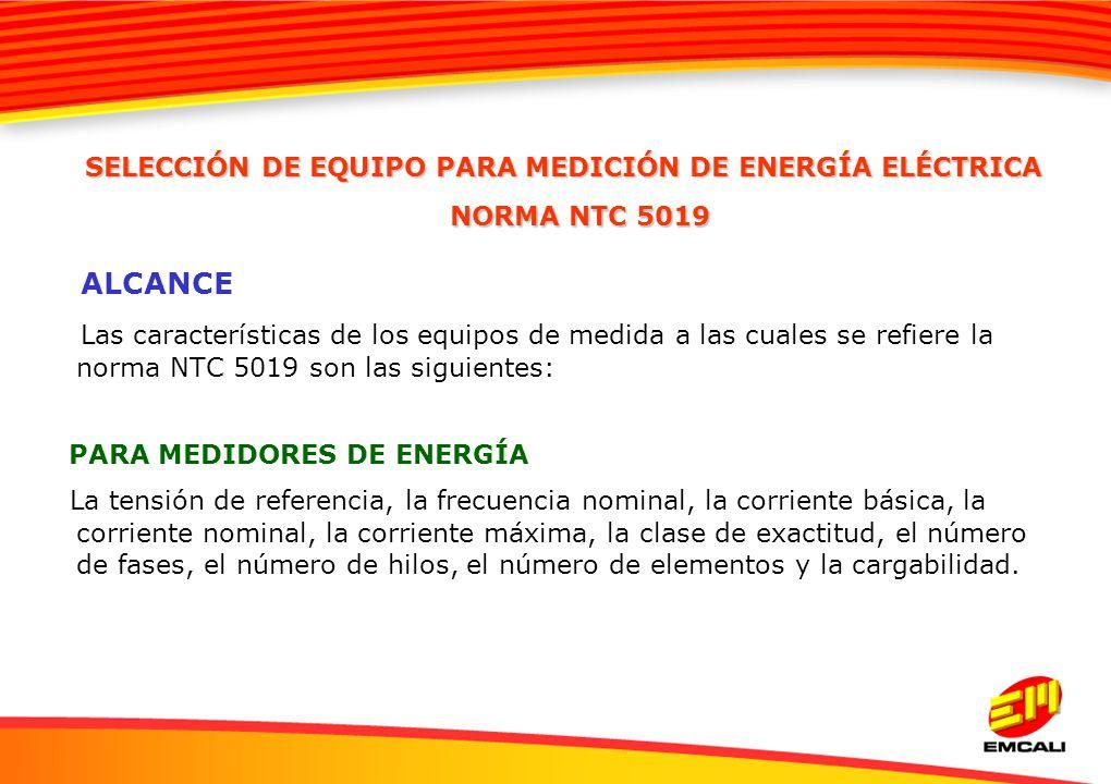 ALCANCE Las características de los equipos de medida a las cuales se refiere la norma NTC 5019 son las siguientes: PARA MEDIDORES DE ENERGÍA La tensió