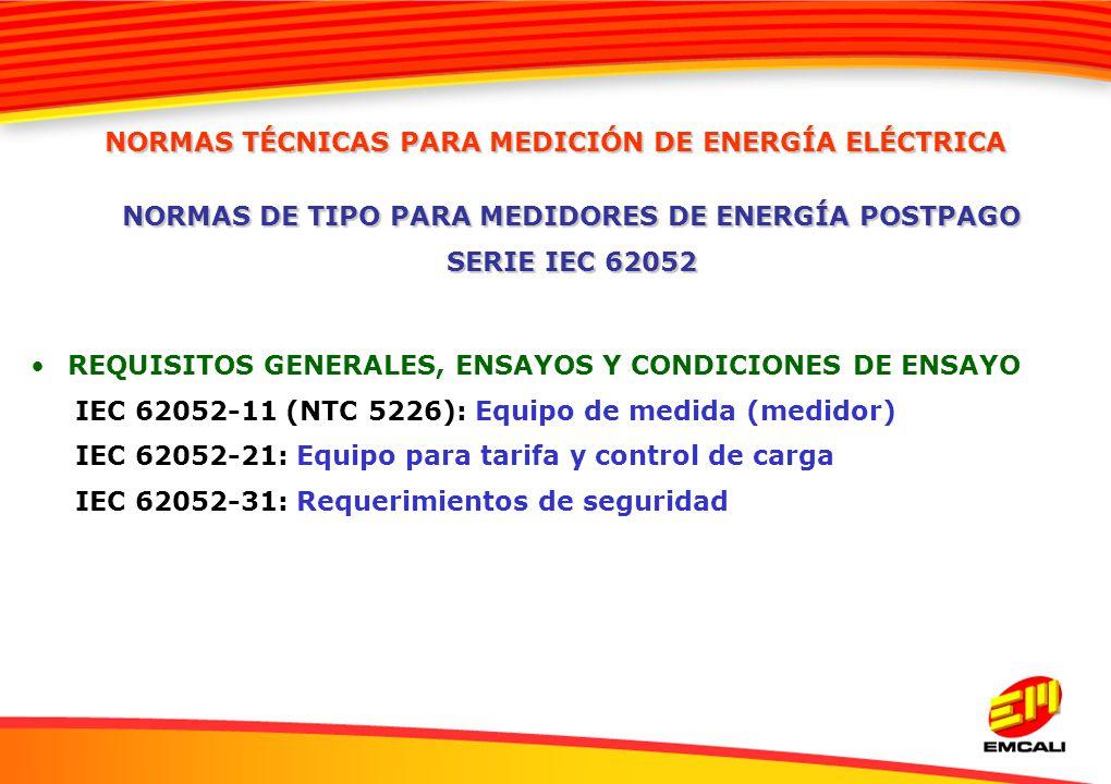 REQUISITOS GENERALES, ENSAYOS Y CONDICIONES DE ENSAYO IEC 62052-11 (NTC 5226): Equipo de medida (medidor) IEC 62052-21: Equipo para tarifa y control d