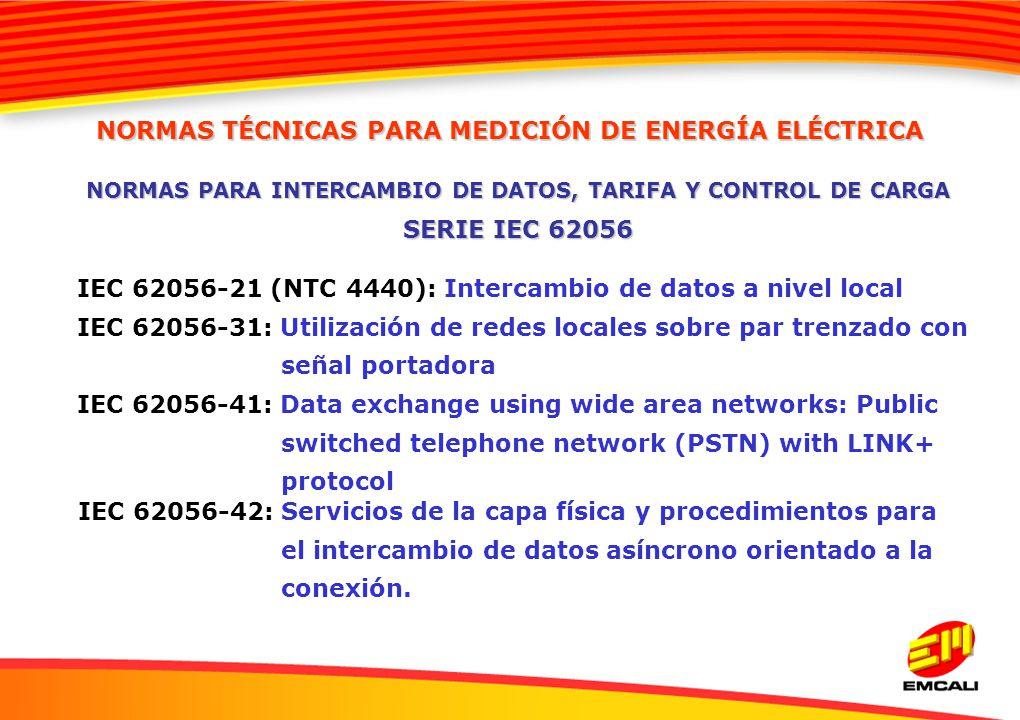 IEC 62056-21 (NTC 4440): Intercambio de datos a nivel local IEC 62056-31: Utilización de redes locales sobre par trenzado con señal portadora IEC 62056-41: Data exchange using wide area networks: Public switched telephone network (PSTN) with LINK+ protocol IEC 62056-42: Servicios de la capa física y procedimientos para el intercambio de datos asíncrono orientado a la conexión.