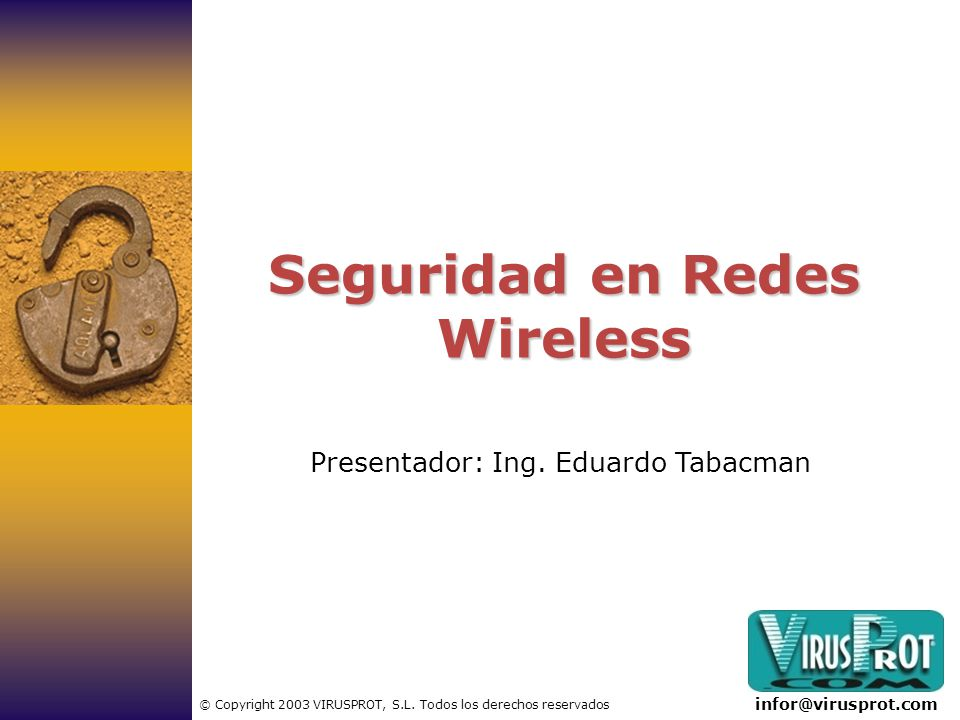 Seguridad en Redes Wireless Presentador: Ing. Eduardo Tabacman infor@virusprot.com © Copyright 2003 VIRUSPROT, S.L. Todos los derechos reservados