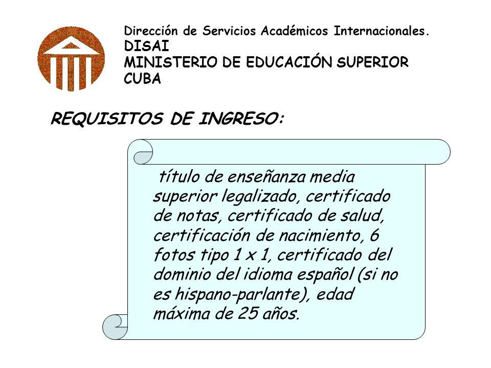 Dirección de Servicios Académicos Internacionales. DISAI MINISTERIO DE EDUCACIÓN SUPERIOR CUBA REQUISITOS DE INGRESO: título de enseñanza media superi
