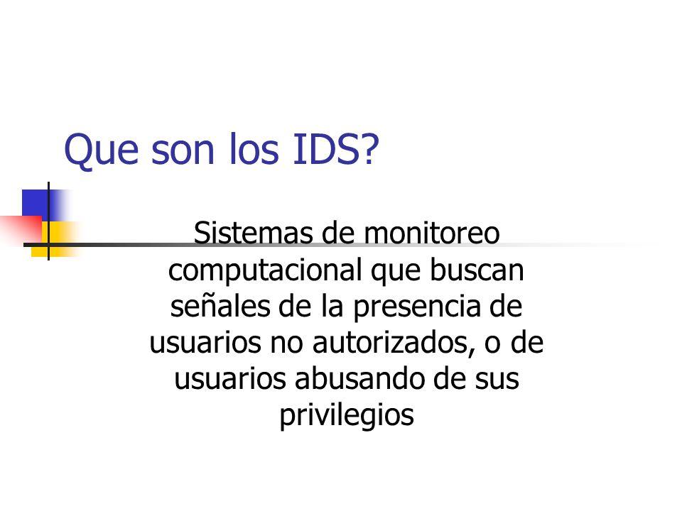 Que se puede lograr con IDS Un mayor grado de seguridad al resto de la infraestructura de seguridad Hacer uso de información muchas veces ignorada, para ver que está pasando en realidad Apoyar el rastreo de actividades intrusas desde el punto de entrada al de salida o impacto Reconocer alteraciones en sistemas de archivos