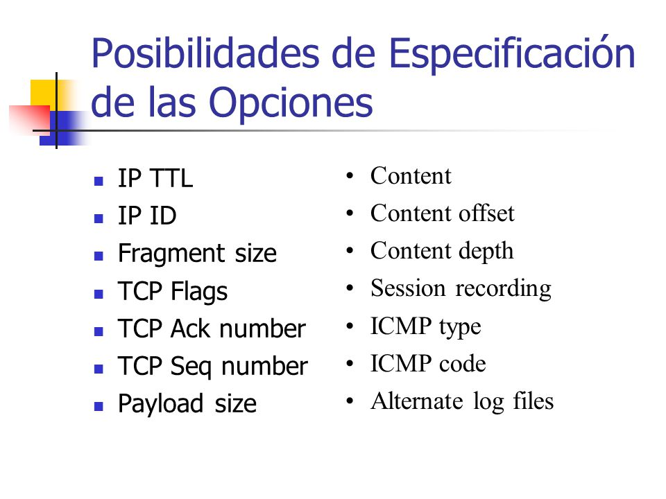 Posibilidades de Especificación de las Opciones IP TTL IP ID Fragment size TCP Flags TCP Ack number TCP Seq number Payload size Content Content offset Content depth Session recording ICMP type ICMP code Alternate log files
