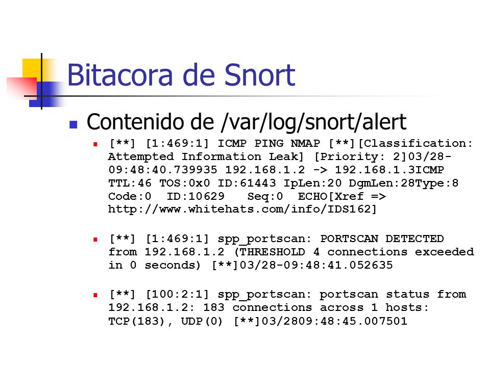 Bitacora de Snort Contenido de /var/log/snort/alert [**] [1:469:1] ICMP PING NMAP [**][Classification: Attempted Information Leak] [Priority: 2]03/28- 09:48:40.739935 192.168.1.2 -> 192.168.1.3ICMP TTL:46 TOS:0x0 ID:61443 IpLen:20 DgmLen:28Type:8 Code:0 ID:10629 Seq:0 ECHO[Xref => http://www.whitehats.com/info/IDS162] [**] [1:469:1] spp_portscan: PORTSCAN DETECTED from 192.168.1.2 (THRESHOLD 4 connections exceeded in 0 seconds) [**]03/28-09:48:41.052635 [**] [100:2:1] spp_portscan: portscan status from 192.168.1.2: 183 connections across 1 hosts: TCP(183), UDP(0) [**]03/2809:48:45.007501