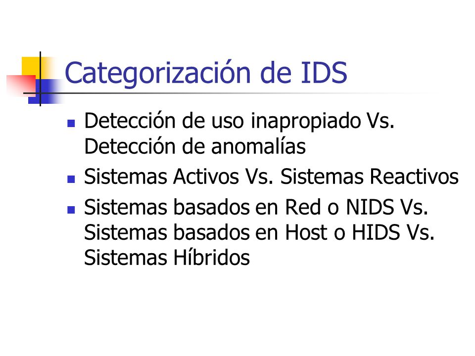Categorización de IDS Detección de uso inapropiado Vs. Detección de anomalías Sistemas Activos Vs. Sistemas Reactivos Sistemas basados en Red o NIDS V
