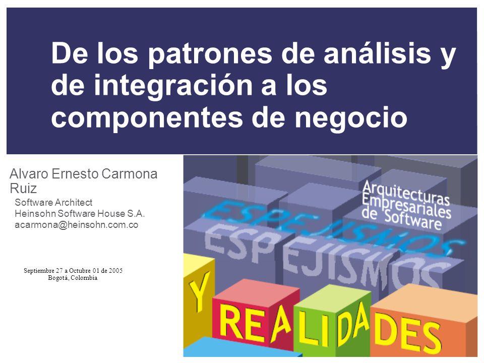 Septiembre 27 a Octubre 01 de 2005 Bogotá, Colombia De los patrones de análisis y de integración a los componentes de negocio Alvaro Ernesto Carmona Ruiz Software Architect Heinsohn Software House S.A.