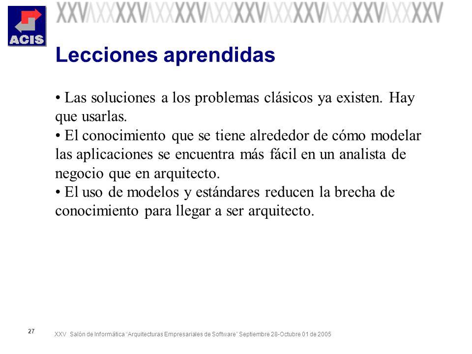XXV Salón de Informática Arquitecturas Empresariales de Software Septiembre 28-Octubre 01 de 2005 27 Lecciones aprendidas Las soluciones a los problemas clásicos ya existen.