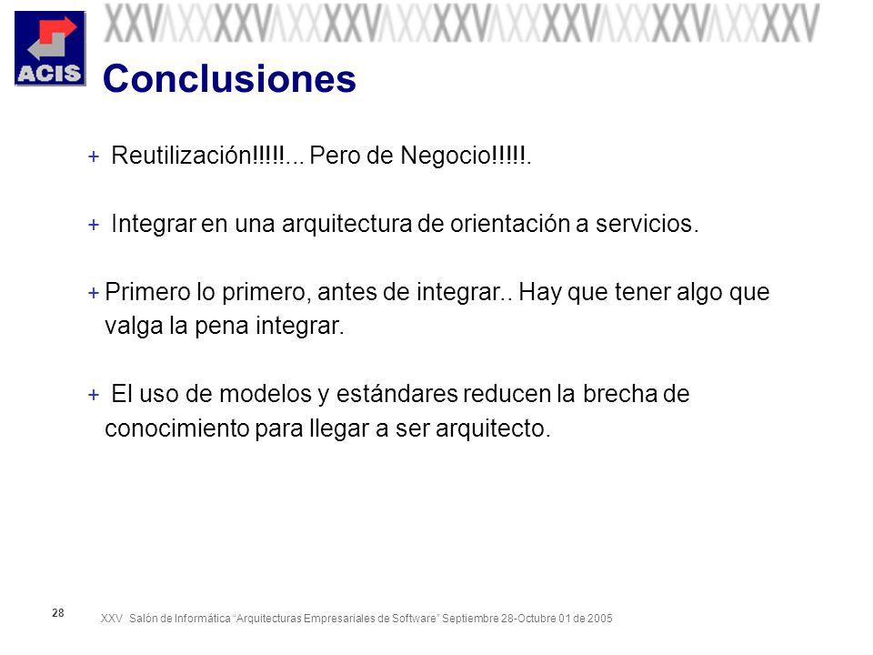 XXV Salón de Informática Arquitecturas Empresariales de Software Septiembre 28-Octubre 01 de 2005 28 Conclusiones + Reutilización!!!!!...