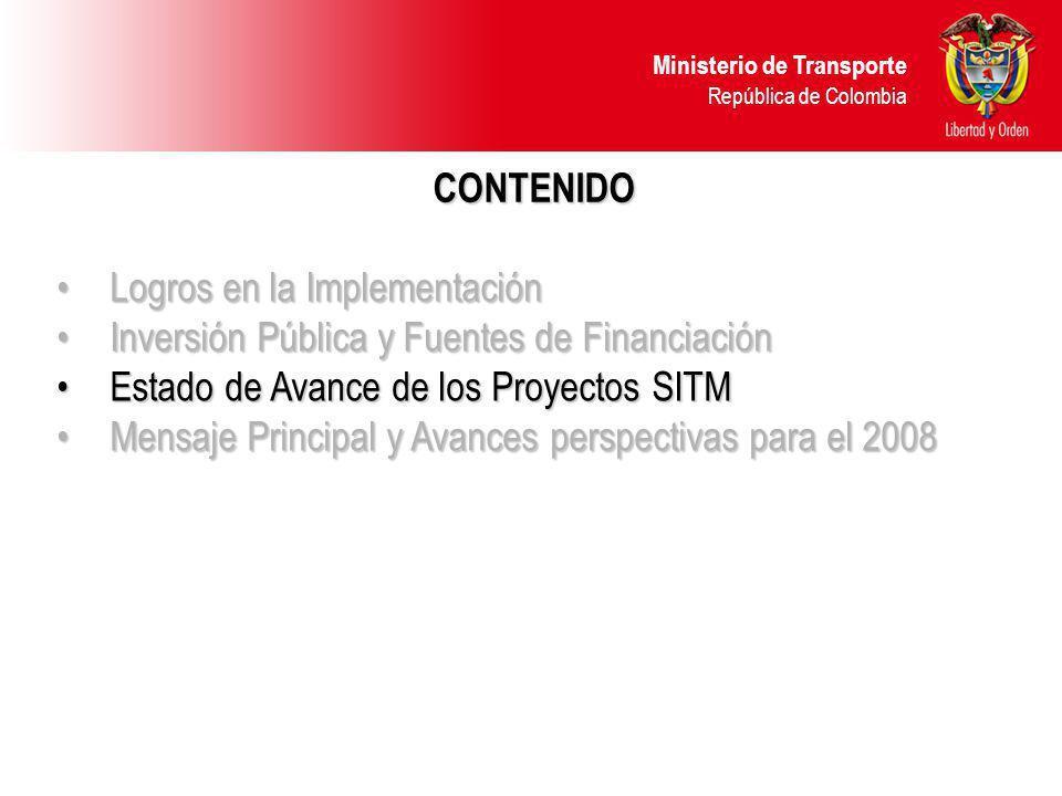 Ministerio de Transporte República de Colombia CONTENIDO Logros en la ImplementaciónLogros en la Implementación Inversión Pública y Fuentes de FinanciaciónInversión Pública y Fuentes de Financiación Estado de Avance de los Proyectos SITMEstado de Avance de los Proyectos SITM Mensaje Principal y Avances perspectivas para el 2008Mensaje Principal y Avances perspectivas para el 2008