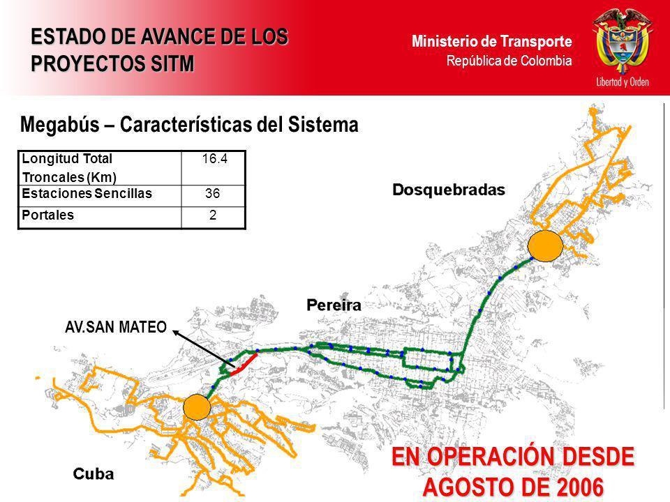 Ministerio de Transporte República de Colombia EN OPERACIÓN DESDE AGOSTO DE 2006 Longitud Total Troncales (Km) 16.4 Estaciones Sencillas36 Portales2 Megabús – Características del Sistema ESTADO DE AVANCE DE LOS PROYECTOS SITM AV.SAN MATEO