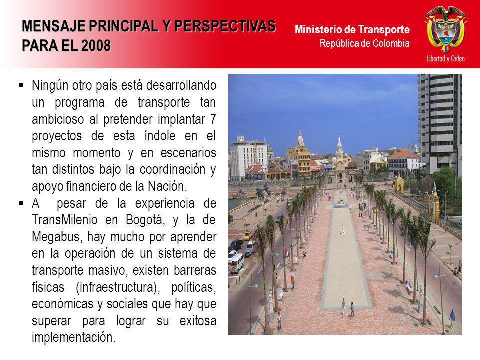 Ministerio de Transporte República de Colombia MENSAJE PRINCIPAL Y PERSPECTIVAS PARA EL 2008 Ningún otro país está desarrollando un programa de transp