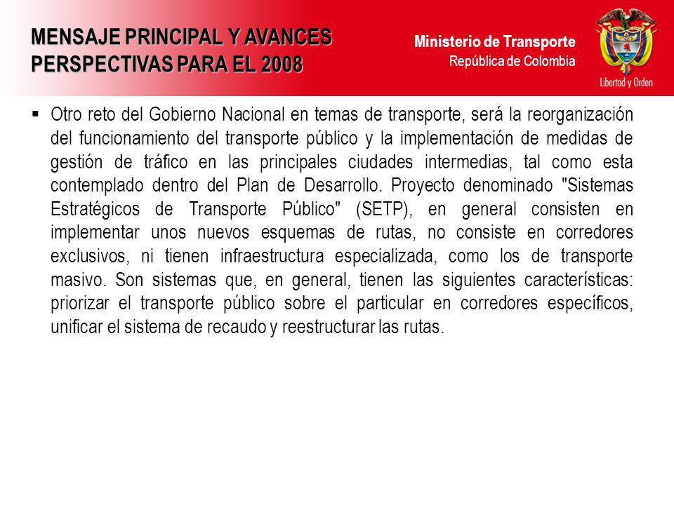 Ministerio de Transporte República de Colombia MENSAJE PRINCIPAL Y AVANCES PERSPECTIVAS PARA EL 2008 Otro reto del Gobierno Nacional en temas de trans
