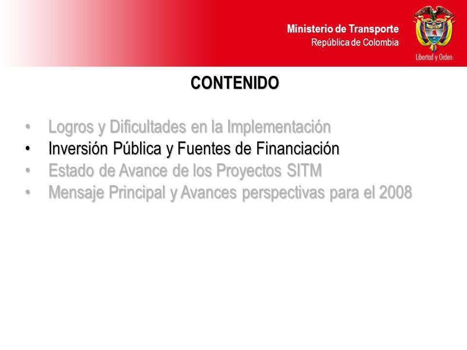 Ministerio de Transporte República de Colombia CONTENIDO Logros y Dificultades en la ImplementaciónLogros y Dificultades en la Implementación Inversión Pública y Fuentes de FinanciaciónInversión Pública y Fuentes de Financiación Estado de Avance de los Proyectos SITMEstado de Avance de los Proyectos SITM Mensaje Principal y Avances perspectivas para el 2008Mensaje Principal y Avances perspectivas para el 2008