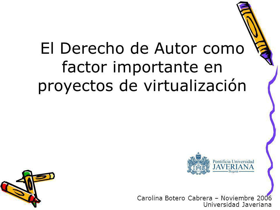 Carolina Botero Cabrera – Noviembre 2006 Universidad Javeriana El Derecho de Autor como factor importante en proyectos de virtualización