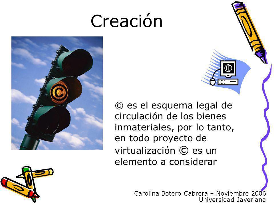 Carolina Botero Cabrera – Noviembre 2006 Universidad Javeriana © © es el esquema legal de circulación de los bienes inmateriales, por lo tanto, en todo proyecto de virtualización © es un elemento a considerar Creación