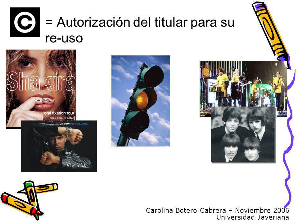 Carolina Botero Cabrera – Noviembre 2006 Universidad Javeriana = Autorización del titular para su re-uso
