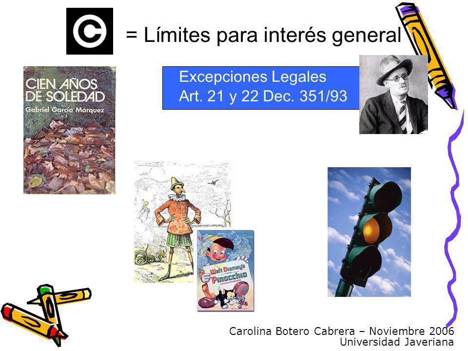 Carolina Botero Cabrera – Noviembre 2006 Universidad Javeriana = Límites para interés general Excepciones Legales Art. 21 y 22 Dec. 351/93