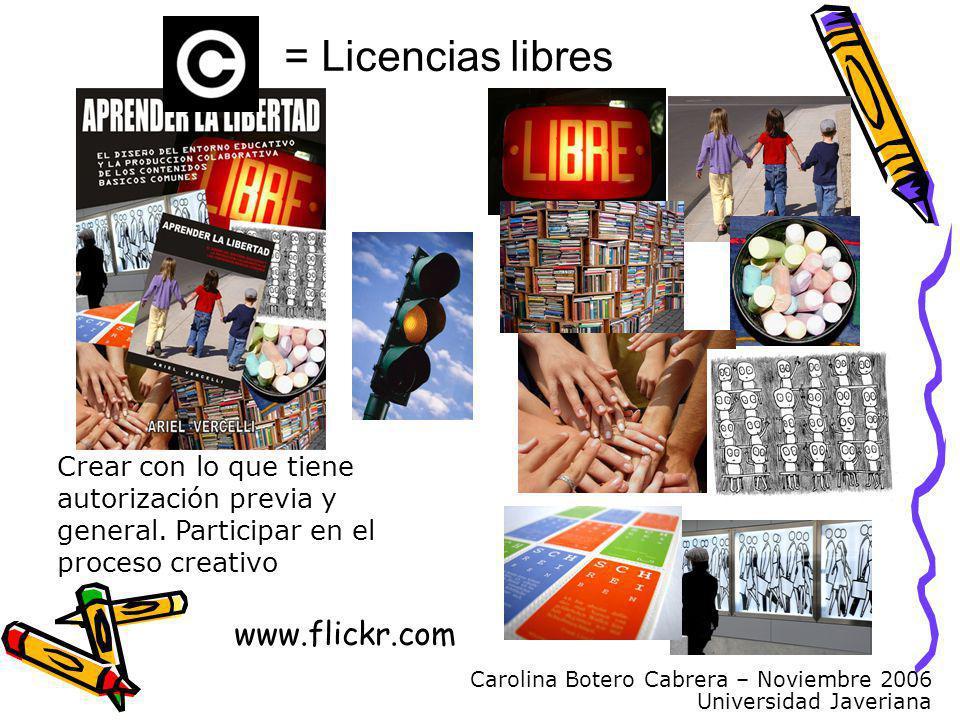 Carolina Botero Cabrera – Noviembre 2006 Universidad Javeriana www.flickr.com Crear con lo que tiene autorización previa y general. Participar en el p
