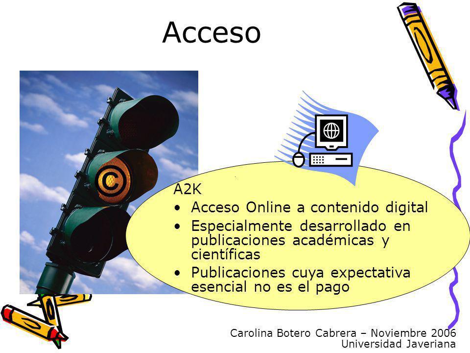 Carolina Botero Cabrera – Noviembre 2006 Universidad Javeriana Acceso © A2K Acceso Online a contenido digital Especialmente desarrollado en publicaciones académicas y científicas Publicaciones cuya expectativa esencial no es el pago