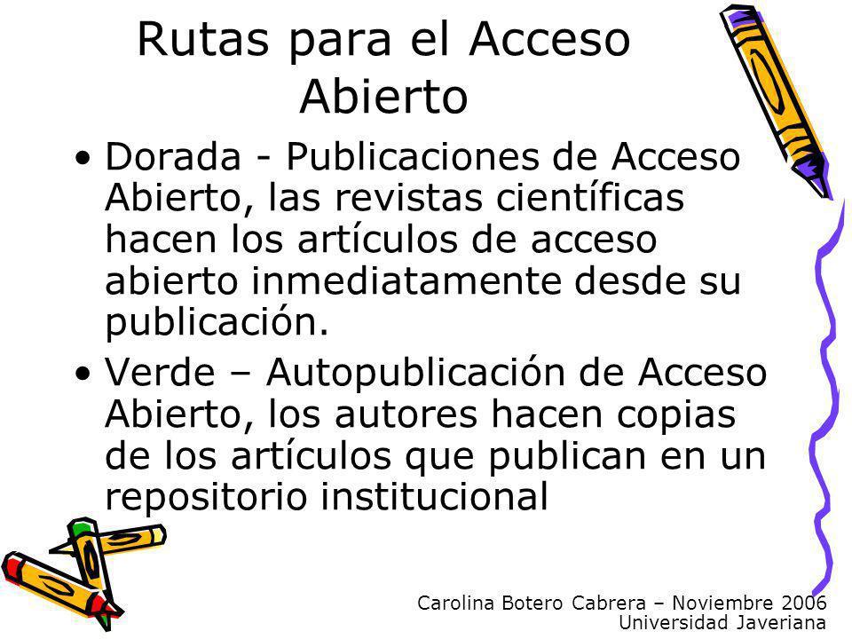 Carolina Botero Cabrera – Noviembre 2006 Universidad Javeriana Rutas para el Acceso Abierto Dorada - Publicaciones de Acceso Abierto, las revistas científicas hacen los artículos de acceso abierto inmediatamente desde su publicación.