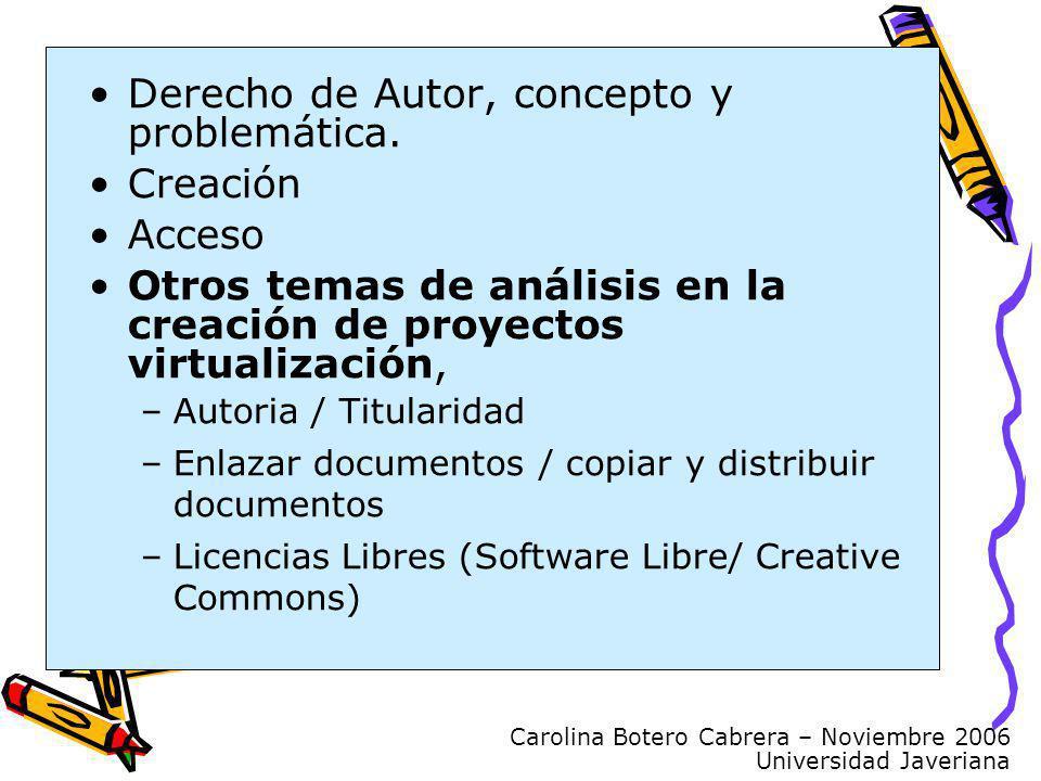 Carolina Botero Cabrera – Noviembre 2006 Universidad Javeriana Derecho de Autor, concepto y problemática. Creación Acceso Otros temas de análisis en l