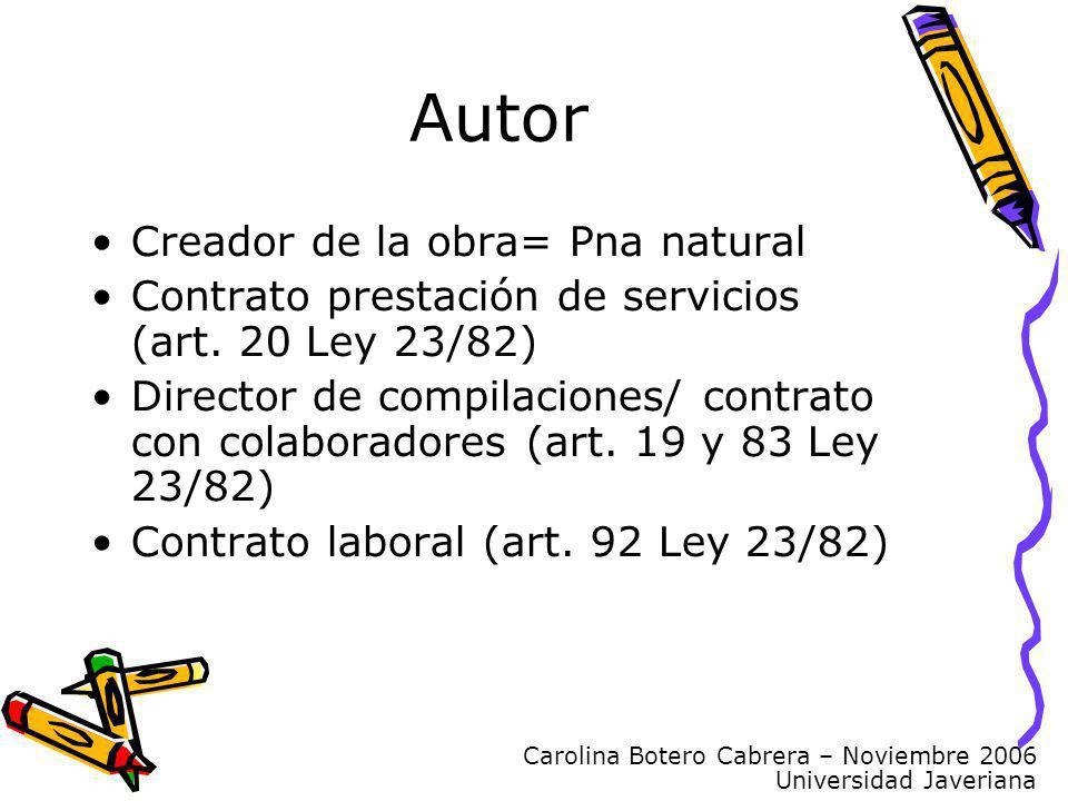 Carolina Botero Cabrera – Noviembre 2006 Universidad Javeriana Creador de la obra= Pna natural Contrato prestación de servicios (art. 20 Ley 23/82) Di