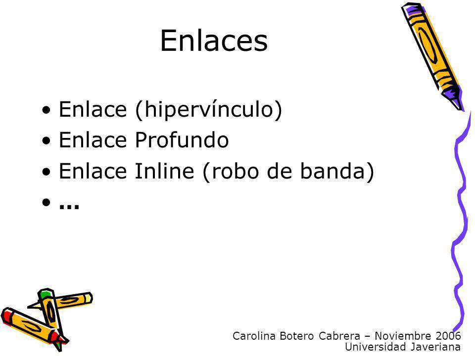 Carolina Botero Cabrera – Noviembre 2006 Universidad Javeriana Enlaces Enlace (hipervínculo) Enlace Profundo Enlace Inline (robo de banda) …
