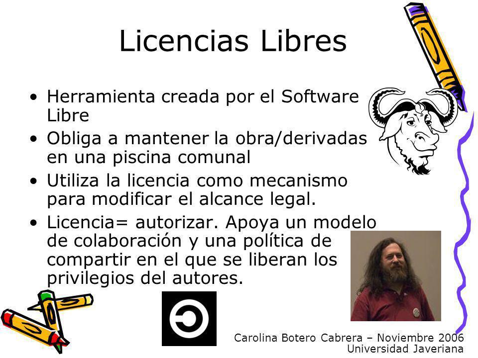Carolina Botero Cabrera – Noviembre 2006 Universidad Javeriana Licencias Libres Herramienta creada por el Software Libre Obliga a mantener la obra/derivadas en una piscina comunal Utiliza la licencia como mecanismo para modificar el alcance legal.