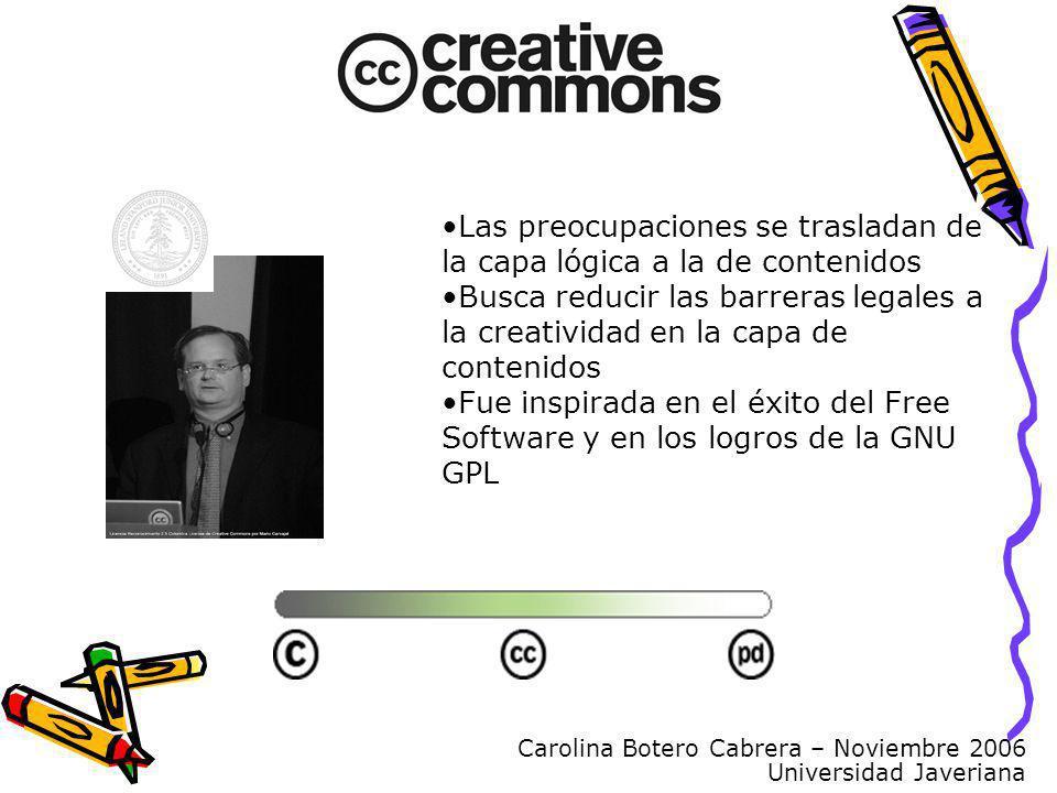 Carolina Botero Cabrera – Noviembre 2006 Universidad Javeriana Las preocupaciones se trasladan de la capa lógica a la de contenidos Busca reducir las barreras legales a la creatividad en la capa de contenidos Fue inspirada en el éxito del Free Software y en los logros de la GNU GPL