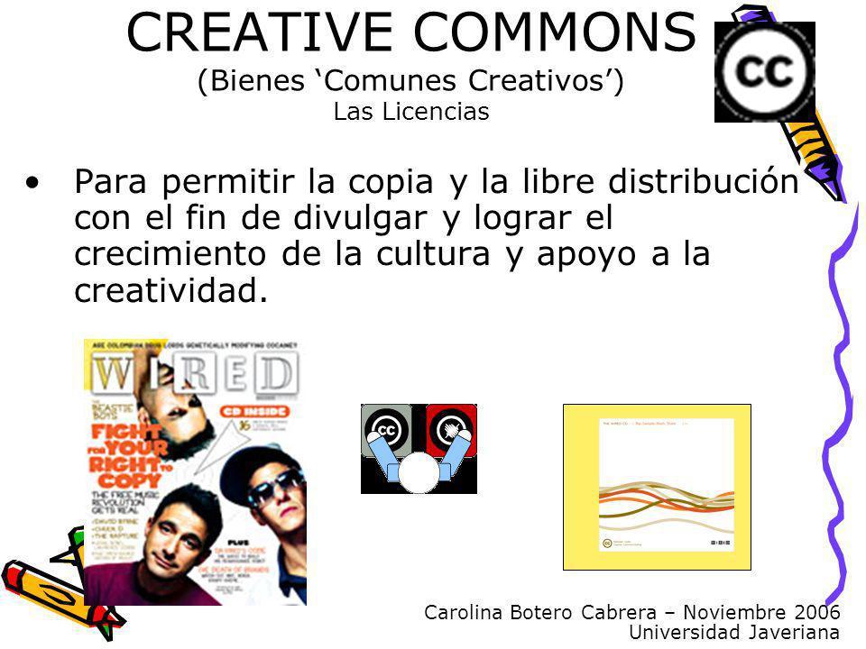 Carolina Botero Cabrera – Noviembre 2006 Universidad Javeriana CREATIVE COMMONS (Bienes Comunes Creativos) Las Licencias Para permitir la copia y la libre distribución con el fin de divulgar y lograr el crecimiento de la cultura y apoyo a la creatividad.