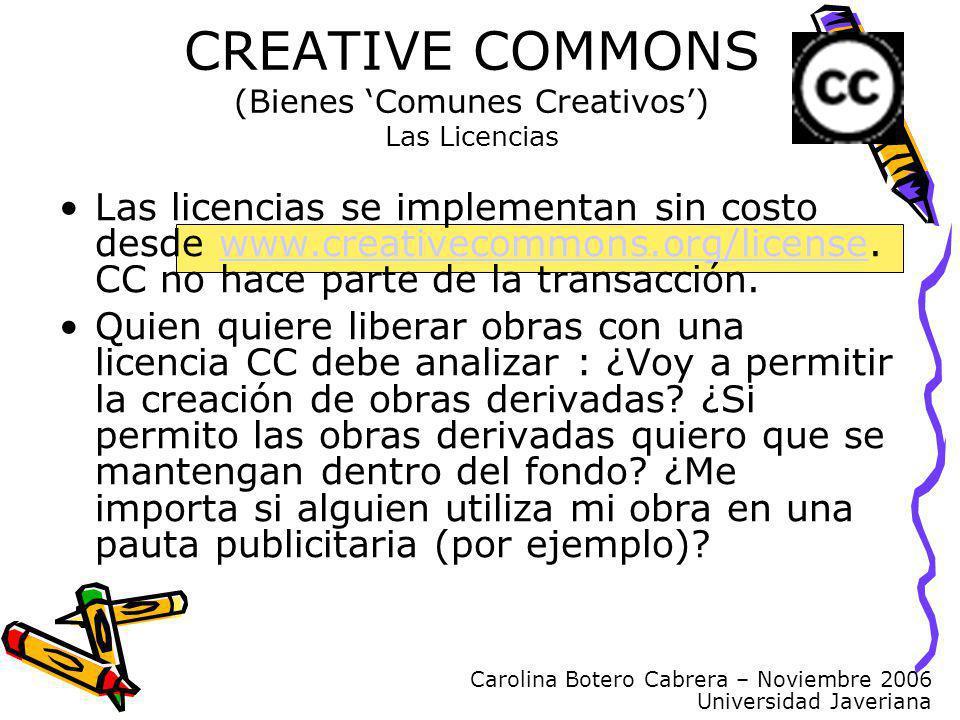 Carolina Botero Cabrera – Noviembre 2006 Universidad Javeriana CREATIVE COMMONS (Bienes Comunes Creativos) Las Licencias Las licencias se implementan sin costo desde www.creativecommons.org/license.