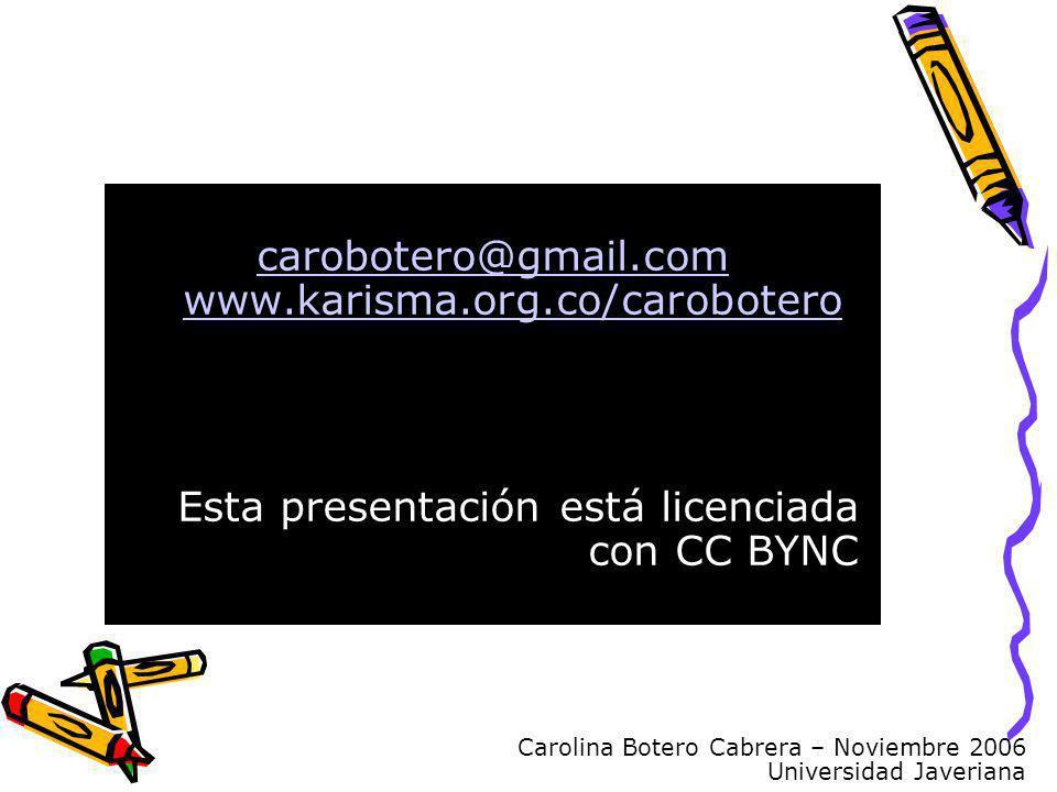 Carolina Botero Cabrera – Noviembre 2006 Universidad Javeriana carobotero@gmail.com www.karisma.org.co/carobotero Esta presentación está licenciada co
