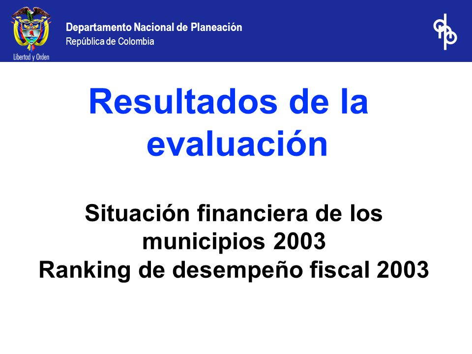 Departamento Nacional de Planeación República de Colombia Situación financiera de los municipios 2003 Ranking de desempeño fiscal 2003 Resultados de la evaluación