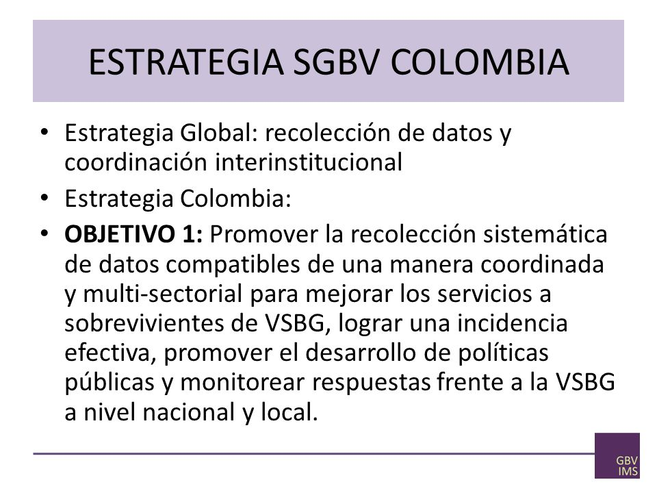 ESTRATEGIA SGBV COLOMBIA Estrategia Global: recolección de datos y coordinación interinstitucional Estrategia Colombia: OBJETIVO 1: Promover la recolección sistemática de datos compatibles de una manera coordinada y multi-sectorial para mejorar los servicios a sobrevivientes de VSBG, lograr una incidencia efectiva, promover el desarrollo de políticas públicas y monitorear respuestas frente a la VSBG a nivel nacional y local.