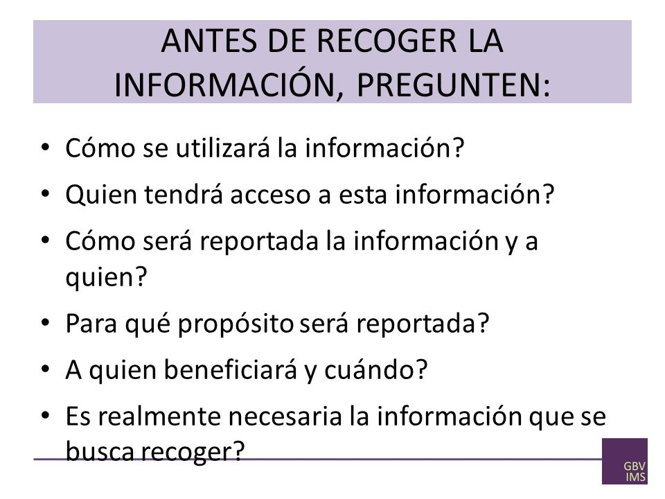 ANTES DE RECOGER LA INFORMACIÓN, PREGUNTEN: Cómo se utilizará la información.