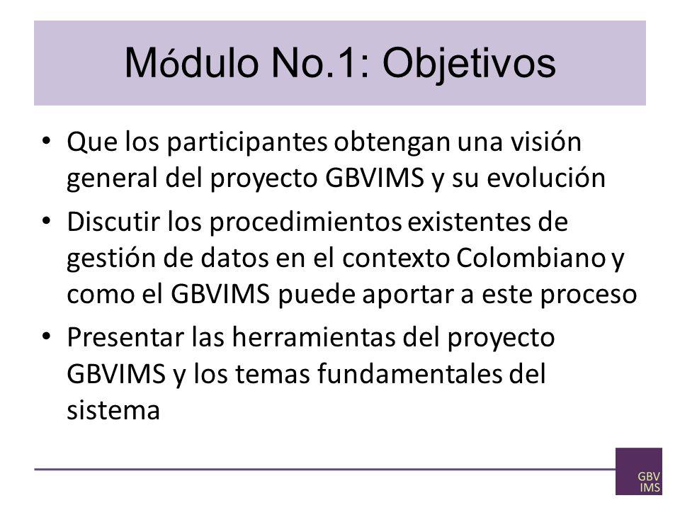 M ó dulo No.1: Objetivos Que los participantes obtengan una visión general del proyecto GBVIMS y su evolución Discutir los procedimientos existentes de gestión de datos en el contexto Colombiano y como el GBVIMS puede aportar a este proceso Presentar las herramientas del proyecto GBVIMS y los temas fundamentales del sistema
