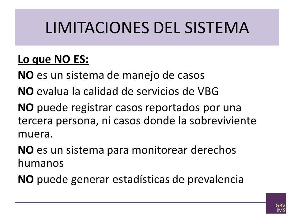 LIMITACIONES DEL SISTEMA Lo que NO ES: NO es un sistema de manejo de casos NO evalua la calidad de servicios de VBG NO puede registrar casos reportados por una tercera persona, ni casos donde la sobreviviente muera.