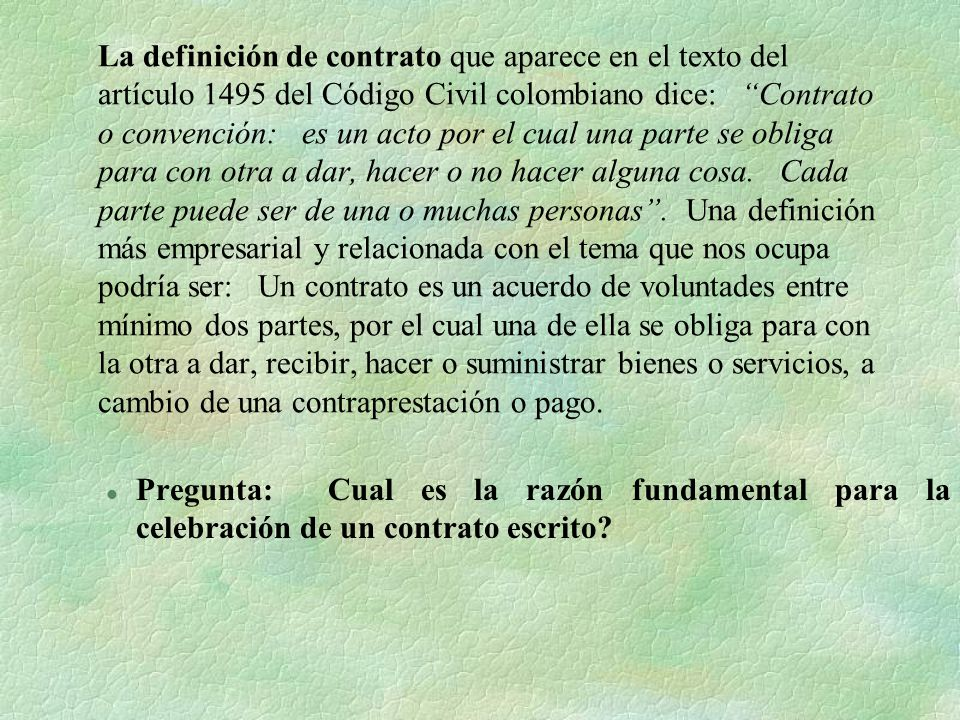 La definición de contrato que aparece en el texto del artículo 1495 del Código Civil colombiano dice: Contrato o convención: es un acto por el cual un