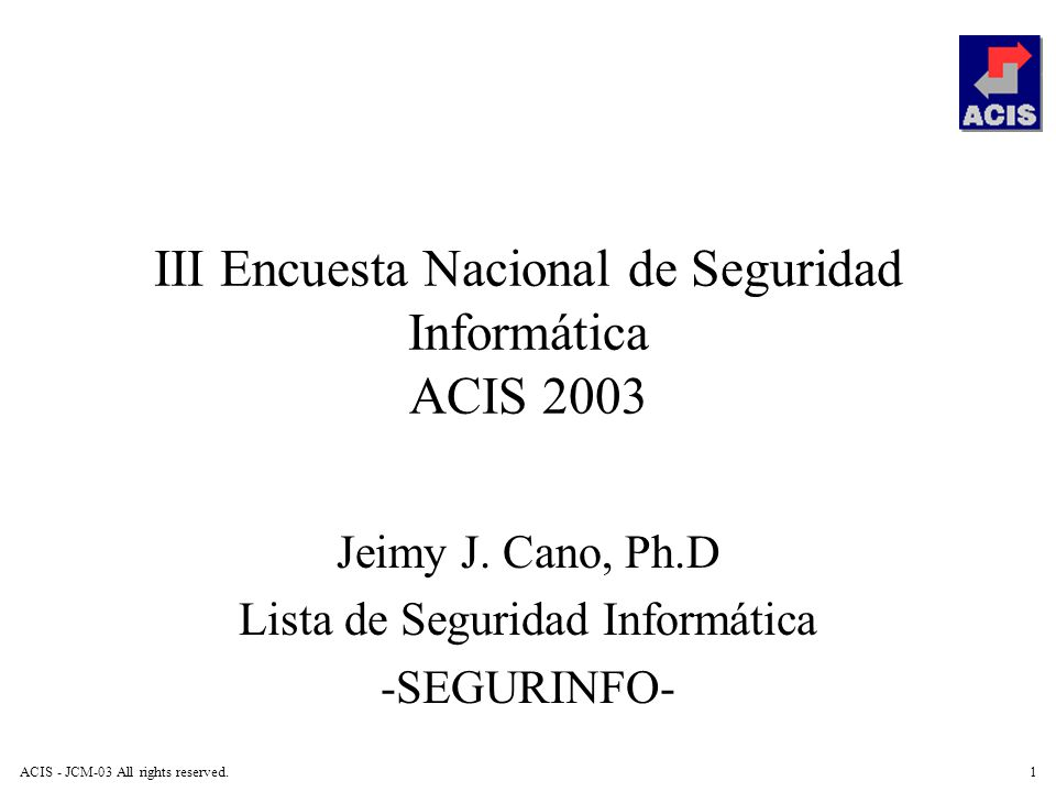 ACIS - JCM-03 All rights reserved.1 III Encuesta Nacional de Seguridad Informática ACIS 2003 Jeimy J. Cano, Ph.D Lista de Seguridad Informática -SEGUR