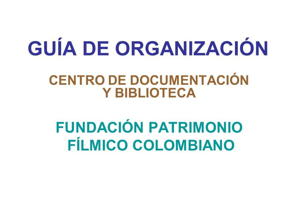 GUÍA DE ORGANIZACIÓN CENTRO DE DOCUMENTACIÓN Y BIBLIOTECA FUNDACIÓN PATRIMONIO FÍLMICO COLOMBIANO