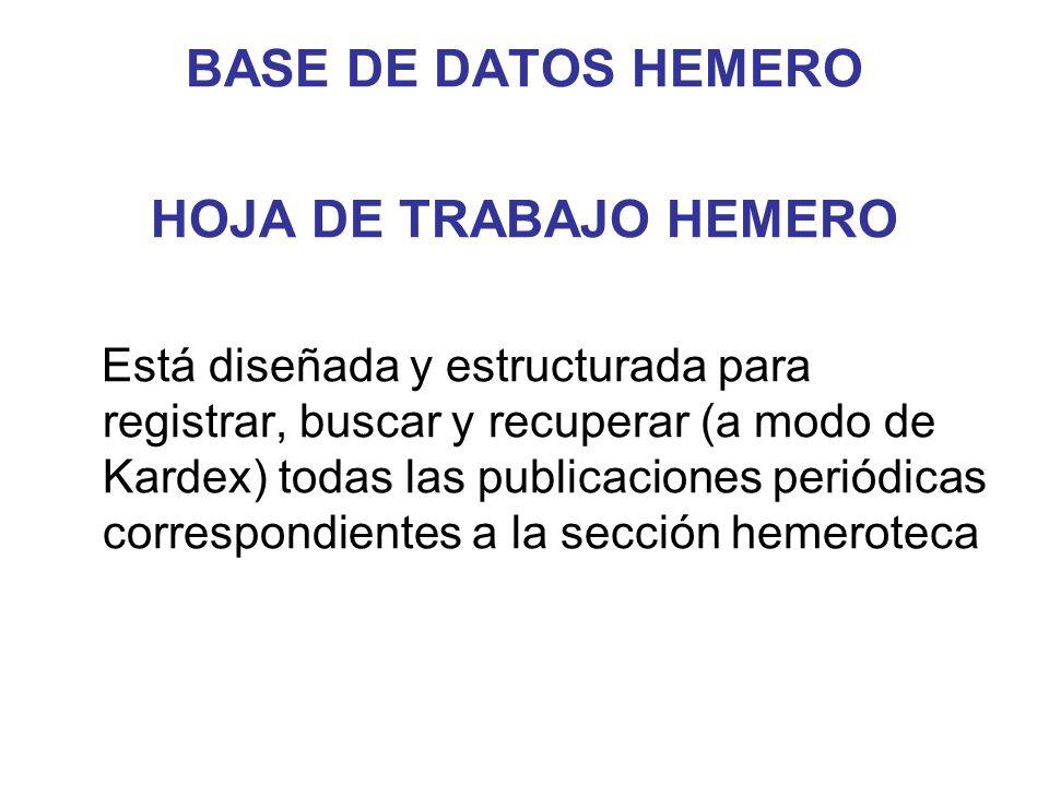 BASE DE DATOS HEMERO HOJA DE TRABAJO HEMERO Está diseñada y estructurada para registrar, buscar y recuperar (a modo de Kardex) todas las publicaciones